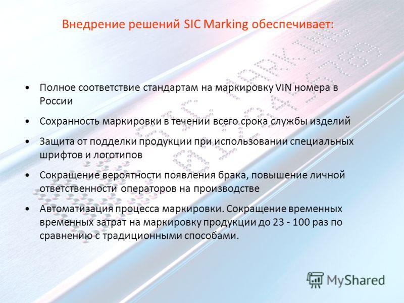 Внедрение решений SIC Marking обеспечивает: Полное соответствие стандартам на маркировку VIN номера в России Сохранность маркировки в течении всего срока службы изделий Защита от подделки продукции при использовании специальных шрифтов и логотипов Со
