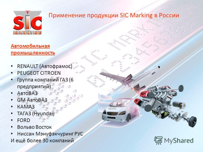 Автомобильная промышленность RENAULT (Автофрамос) PEUGEOT CITROEN Группа компаний ГАЗ (6 предприятий) АвтоВАЗ GM АвтоВАЗ КАМАЗ ТАГАЗ (Hyundai) FORD Вольво Восток Ниссан Мэнуфэкчуринг РУС И ещё более 30 компаний Применение продукции SIC Marking в Росс