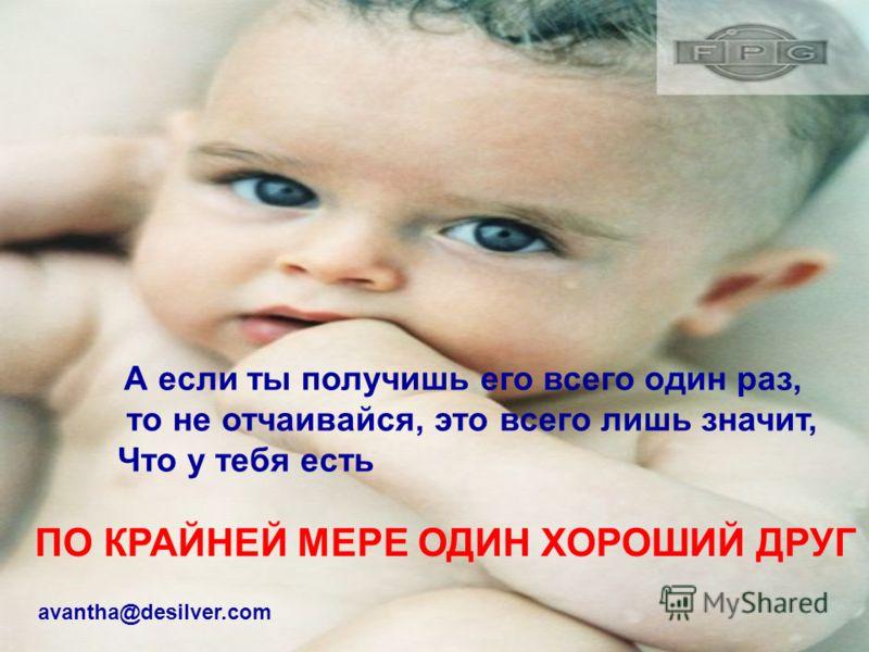 А если ты получишь его всего один раз, то не отчаивайся, это всего лишь значит, Что у тебя есть ПО КРАЙНЕЙ МЕРЕ ОДИН ХОРОШИЙ ДРУГ avantha@desilver.com