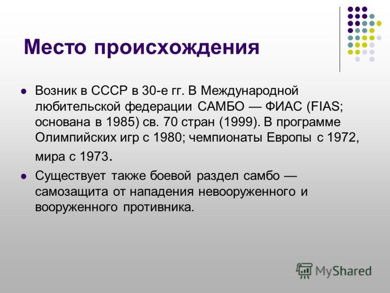 Место происхождения Возник в СССР в 30-е гг. В Международной любительской федерации САМБО ФИАС (FIAS; основана в 1985) св. 70 стран (1999). В программе Олимпийских игр с 1980; чемпионаты Европы с 1972, мира с 1973. Существует также боевой раздел самб