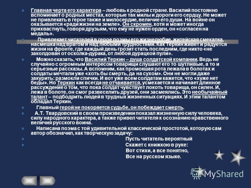 Поэма «Василий Теркин» создана А.Т. Твардовским в годы Великой Отечественной войны. Это народная, вернее солдатская поэма. Её главная идея заключается в показе борьбы людей ради мира, ради жизни. Она представляет собой целую энциклопедию жизни бойца.