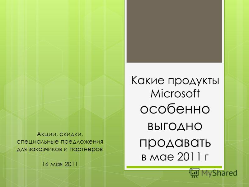 Какие продукты Microsoft особенно выгодно продавать в мае 2011 г Акции, скидки, специальные предложения для заказчиков и партнеров 16 мая 2011
