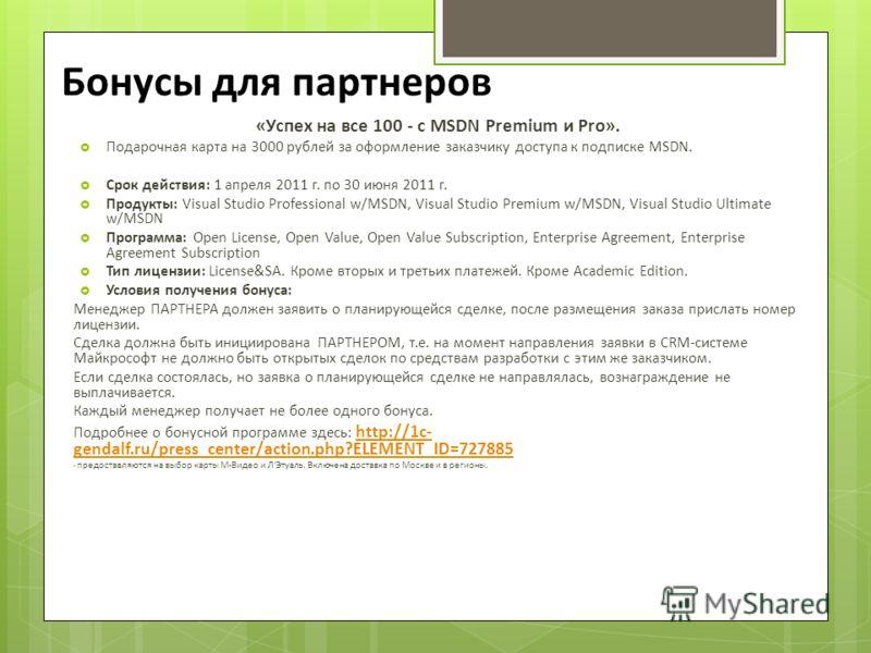 Бонусы для партнеров «Успех на все 100 - с MSDN Premium и Pro». Подарочная карта на 3000 рублей за оформление заказчику доступа к подписке MSDN. Срок действия: 1 апреля 2011 г. по 30 июня 2011 г. Продукты: Visual Studio Professional w/MSDN, Visual St