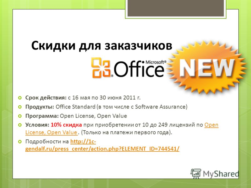 Скидки для заказчиков Срок действия: с 16 мая по 30 июня 2011 г. Продукты: Office Standard (в том числе с Software Assurance) Программа: Open License, Open Value Условия: 10% скидка при приобретении от 10 до 249 лицензий по Open License, Open Value.