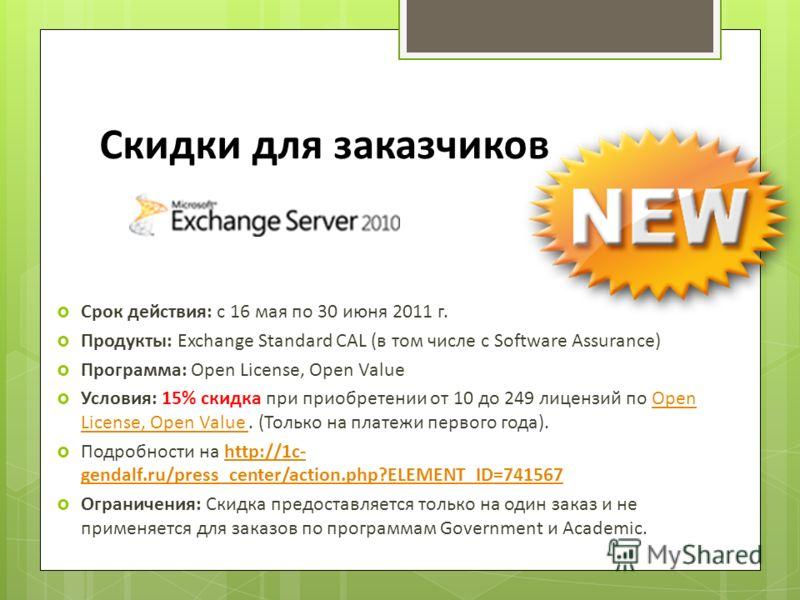 Скидки для заказчиков Срок действия: с 16 мая по 30 июня 2011 г. Продукты: Exchange Standard CAL (в том числе с Software Assurance) Программа: Open License, Open Value Условия: 15% скидка при приобретении от 10 до 249 лицензий по Open License, Open V