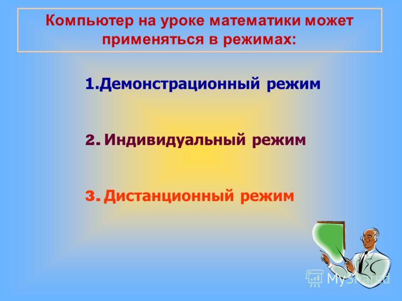 Компьютер на уроке математики может применяться в режимах: 1.Демонстрационный режим 2. Индивидуальный режим 3. Дистанционный режим