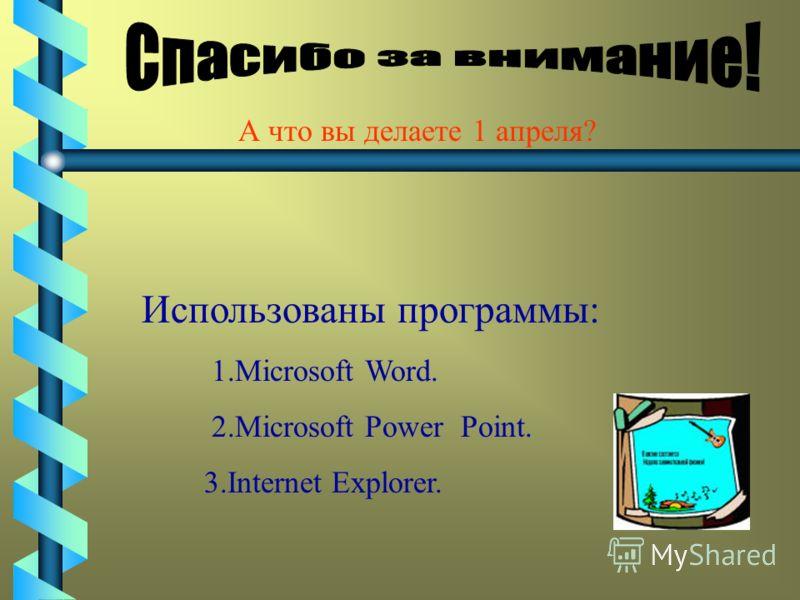 А что вы делаете 1 апреля? Использованы программы: 1.Microsoft Word. 2.Microsoft Power Point. 3.Internet Explorer.