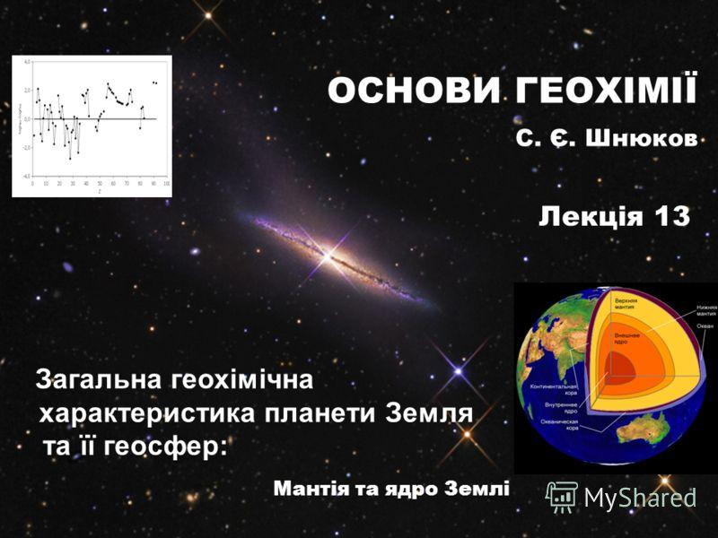 Загальна геохімічна характеристика планети Земля та її геосфер: Мантія та ядро Землі ОСНОВИ ГЕОХІМІЇ С. Є. Шнюков Лекція 13