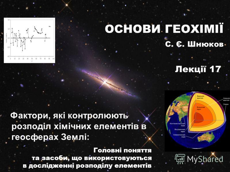 Фактори, які контролюють розподіл хімічних елементів в геосферах Землі: Головні поняття та засоби, що використовуються в дослідженні розподілу елементів ОСНОВИ ГЕОХІМІЇ С. Є. Шнюков Лекції 17