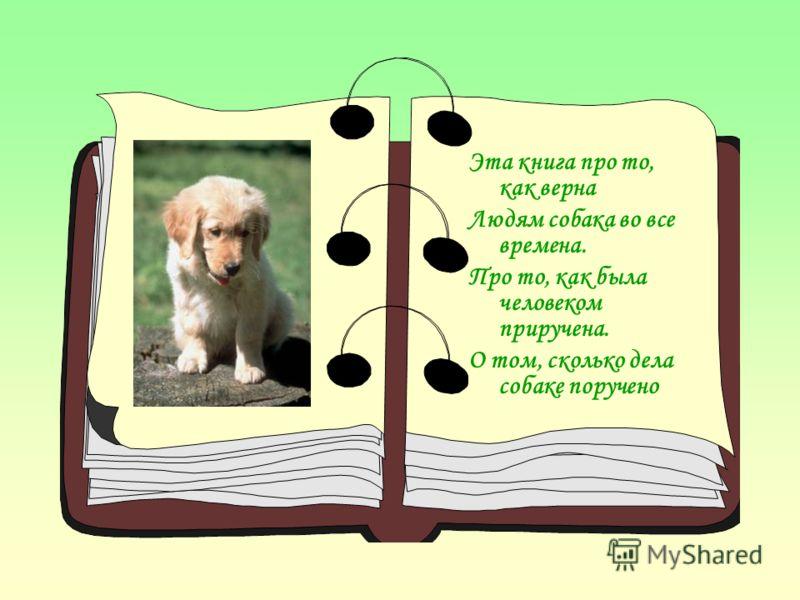 Эта книга про то, как верна Людям собака во все времена. Про то, как была человеком приручена. О том, сколько дела собаке поручено