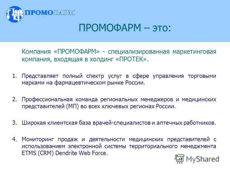 ПРОМОФАРМ – это: Компания «ПРОМОФАРМ» - специализированная маркетинговая компания, входящая в холдинг «ПРОТЕК». 1.Представляет полный спектр услуг в сфере управления торговыми марками на фармацевтическом рынке России. 2.Профессиональная команда регио