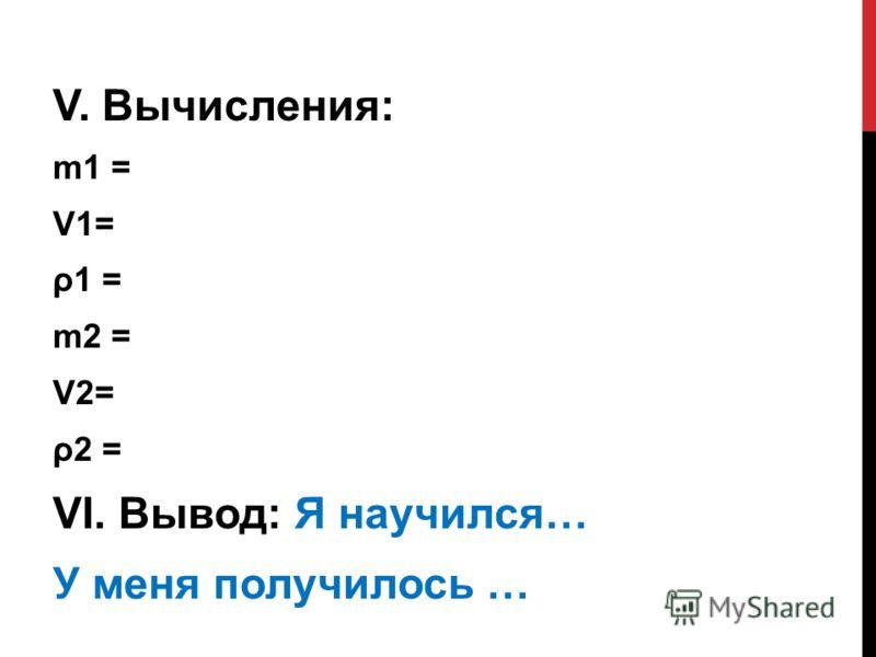 V. Вычисления: m1 = V1= ρ1 = m2 = V2= ρ2 = VI. Вывод: Я научился… У меня получилось …