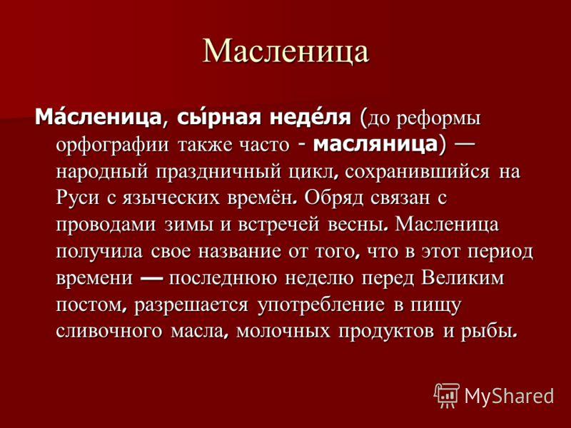 Масленица Ма́сленица, сы́рная неде́ля ( до реформы орфографии также часто - масляница) народный праздничный цикл, сохранившийся на Руси с языческих времён. Обряд связан с проводами зимы и встречей весны. Масленица получила свое название от того, что