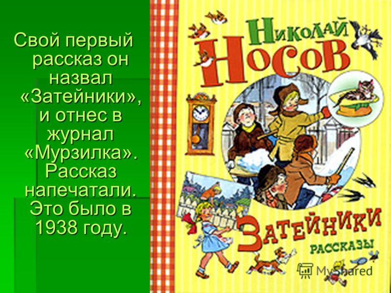Свой первый рассказ он назвал «Затейники», и отнес в журнал «Мурзилка». Рассказ напечатали. Это было в 1938 году.
