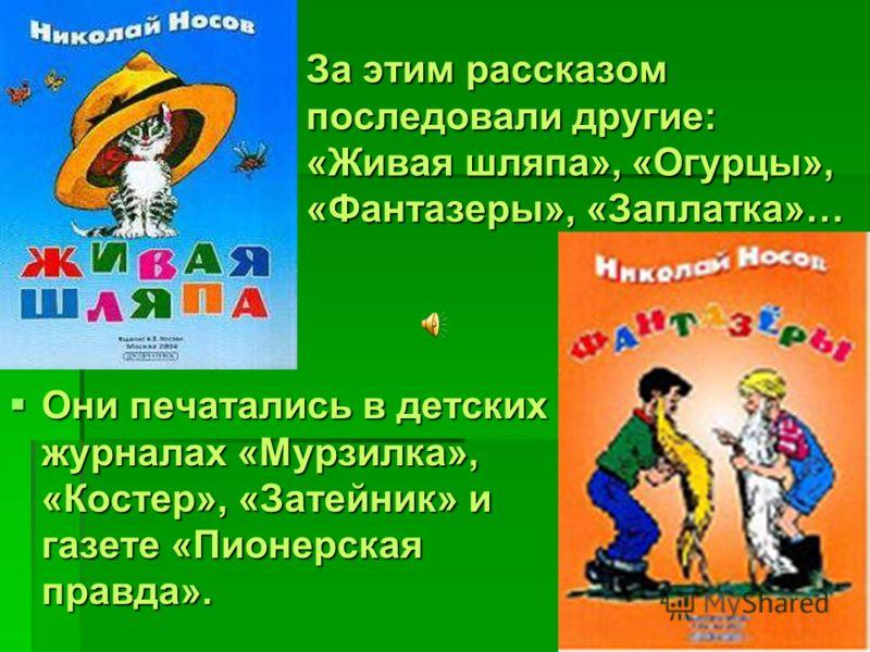 За этим рассказом последовали другие: «Живая шляпа», «Огурцы», «Фантазеры», «Заплатка»… Они печатались в детских журналах «Мурзилка», «Костер», «Затейник» и газете «Пионерская правда». Они печатались в детских журналах «Мурзилка», «Костер», «Затейник