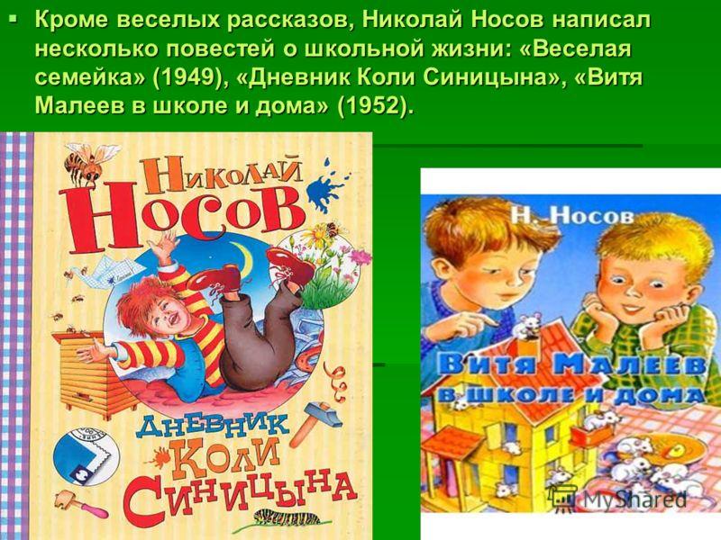 Кроме веселых рассказов, Николай Носов написал несколько повестей о школьной жизни: «Веселая семейка» (1949), «Дневник Коли Синицына», «Витя Малеев в школе и дома» (1952). Кроме веселых рассказов, Николай Носов написал несколько повестей о школьной ж