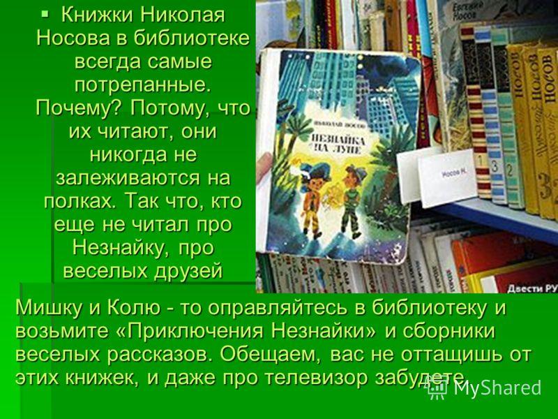Мишку и Колю - то оправляйтесь в библиотеку и возьмите «Приключения Незнайки» и сборники веселых рассказов. Обещаем, вас не оттащишь от этих книжек, и даже про телевизор забудете. Книжки Николая Носова в библиотеке всегда самые потрепанные. Почему? П
