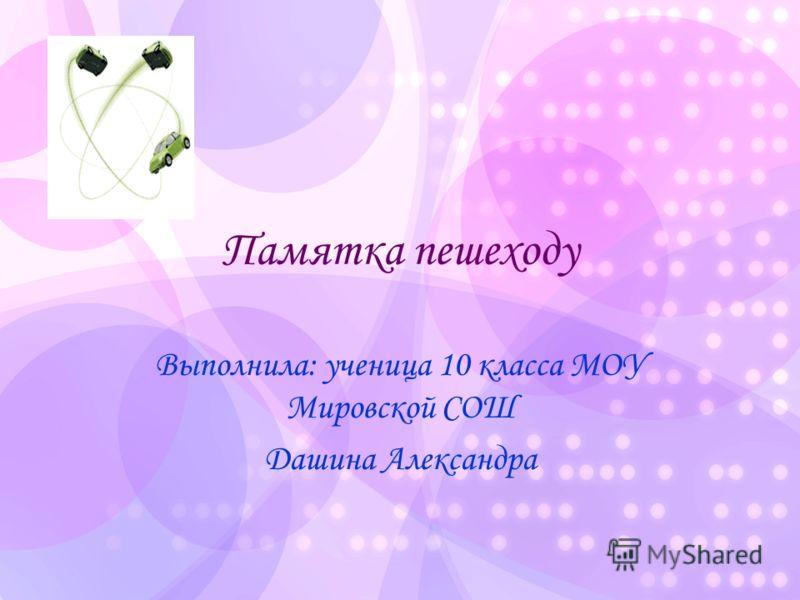 Памятка пешеходу Выполнила: ученица 10 класса МОУ Мировской СОШ Дашина Александра