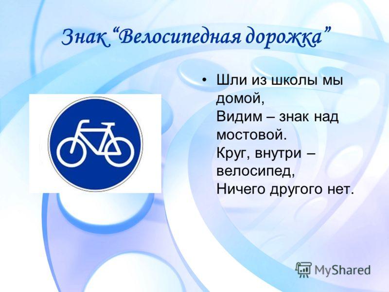 Знак Велосипедная дорожка Шли из школы мы домой, Видим – знак над мостовой. Круг, внутри – велосипед, Ничего другого нет.
