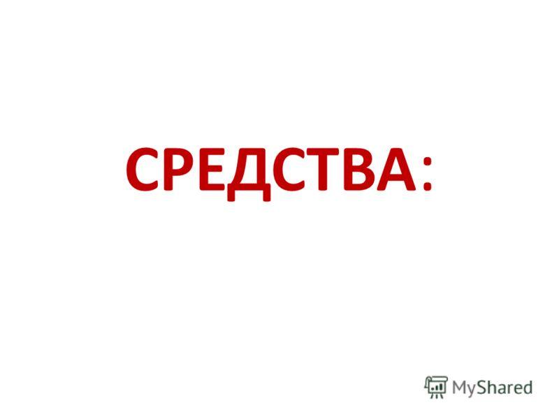 СРЕДСТВА :