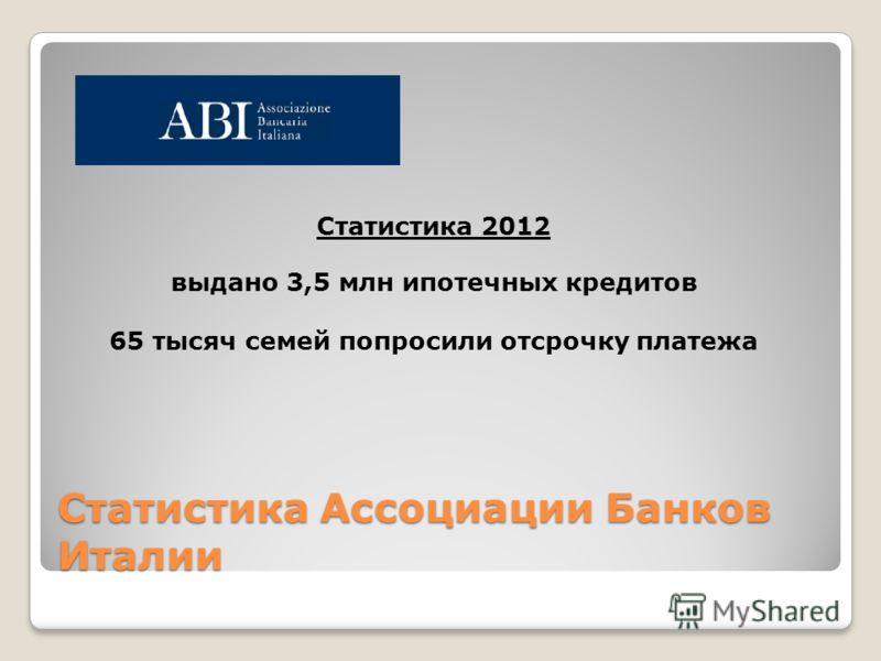 Статистика Ассоциации Банков Италии Статистика 2012 выдано 3,5 млн ипотечных кредитов 65 тысяч семей попросили отсрочку платежа