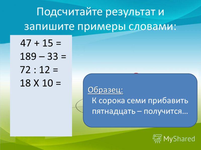 Подсчитайте результат и запишите примеры словами: 47 + 15 = 189 – 33 = 72 : 12 = 18 Х 10 = Образец: К сорока семи прибавить пятнадцать – получится…