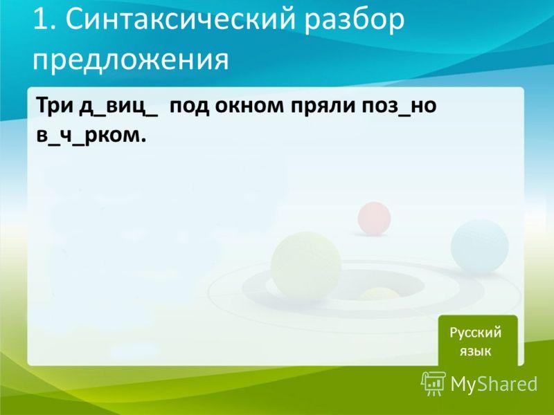 1. Синтаксический разбор предложения Три д_виц_ под окном пряли поз_но в_ч_рком. Русский язык