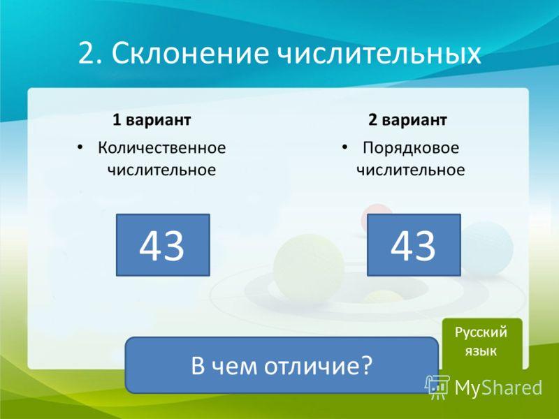 2. Склонение числительных 1 вариант Количественное числительное 2 вариант Порядковое числительное Русский язык 43 В чем отличие?