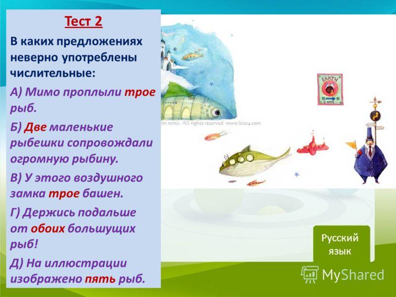 Тест 2 В каких предложениях неверно употреблены числительные: А) Мимо проплыли трое рыб. Б) Две маленькие рыбешки сопровождали огромную рыбину. В) У этого воздушного замка трое башен. Г) Держись подальше от обоих большущих рыб! Д) На иллюстрации изоб