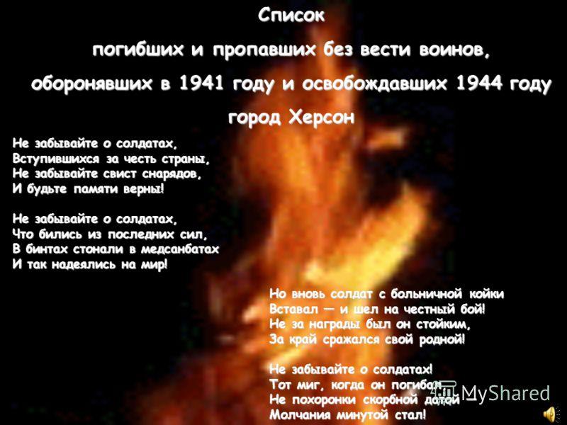 Список погибших и пропавших без вести воинов, оборонявших в 1941 году и освобождавших 1944 году город Херсон Не забывайте о солдатах, Вступившихся за честь страны, Не забывайте свист снарядов, И будьте памяти верны! Не забывайте о солдатах, Что билис