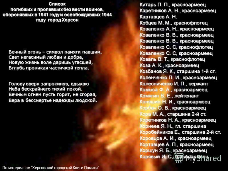 Вечный огонь – символ памяти павшим, Свет негасимый любви и добра, Новую жизнь воле даришь угасшей, Вглубь проникая частичкой тепла. Голову вверх запрокинув, вдыхаю Неба бескрайнего тихий покой. Вечным огнем пусть горит, не сгорая, Вера в бессмертье