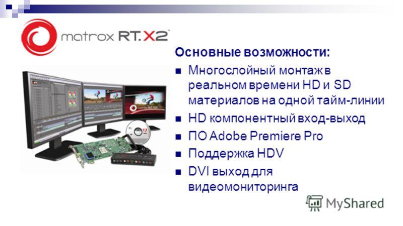 Основные возможности: Многослойный монтаж в реальном времени HD и SD материалов на одной тайм-линии HD компонентный вход-выход ПО Adobe Premiere Pro Поддержка HDV DVI выход для видеомониторинга
