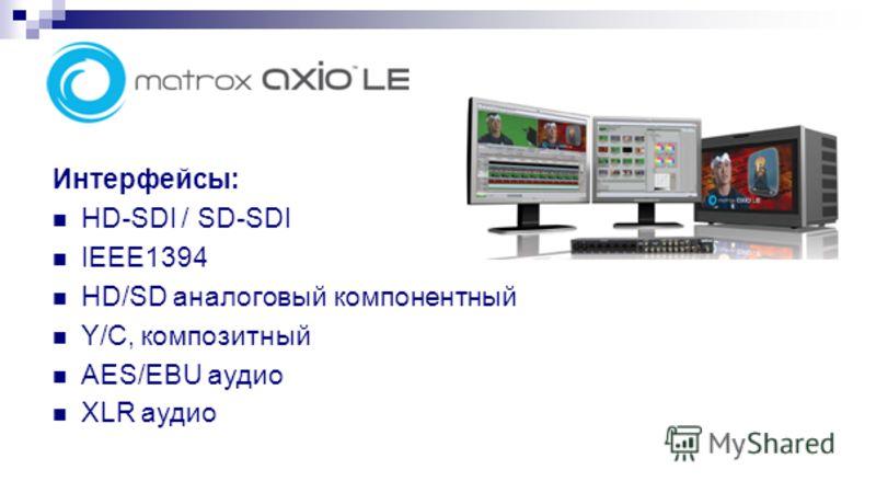 Интерфейсы: HD-SDI / SD-SDI IEEE1394 HD/SD аналоговый компонентный Y/C, композитный AES/EBU аудио XLR аудио