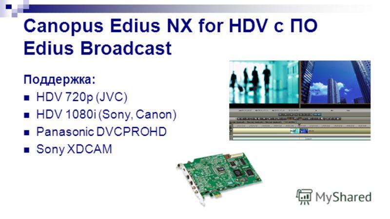 Canopus Edius NX for HDV с ПО Edius Broadcast Поддержка: HDV 720p (JVC) HDV 1080i (Sony, Canon) Panasonic DVCPROHD Sony XDCAM