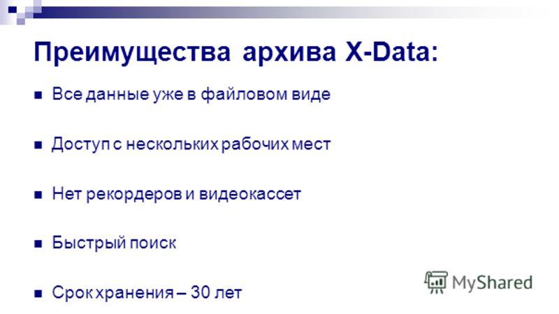 Преимущества архива X-Data: Все данные уже в файловом виде Доступ с нескольких рабочих мест Нет рекордеров и видеокассет Быстрый поиск Срок хранения – 30 лет