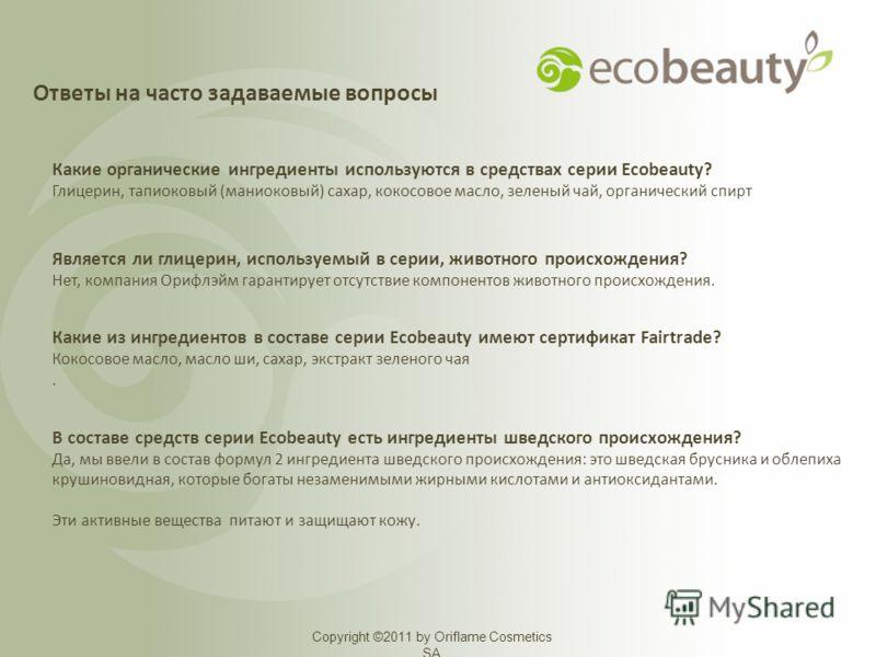 Copyright ©2011 by Oriflame Cosmetics SA Какие органические ингредиенты используются в средствах серии Ecobeauty? Глицерин, тапиоковый (маниоковый) сахар, кокосовое масло, зеленый чай, органический спирт Является ли глицерин, используемый в серии, жи