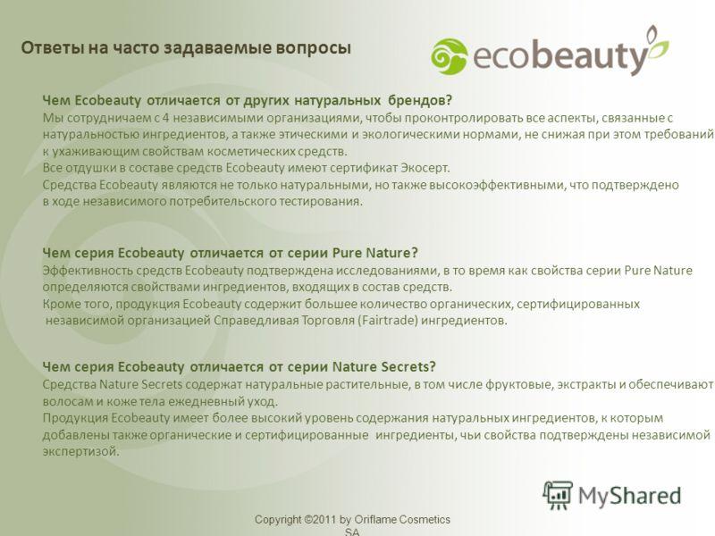 Copyright ©2011 by Oriflame Cosmetics SA Чем Ecobeauty отличается от других натуральных брендов? Мы сотрудничаем с 4 независимыми организациями, чтобы проконтролировать все аспекты, связанные с натуральностью ингредиентов, а также этическими и эколог