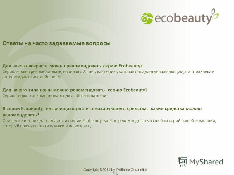 Copyright ©2011 by Oriflame Cosmetics SA Ответы на часто задаваемые вопросы Для какого возраста можно рекомендовать серию Ecobeauty? Серию можно рекомендовать, начиная с 25 лет, как серию, которая обладает увлажняющим, питательным и антиоксидантным д