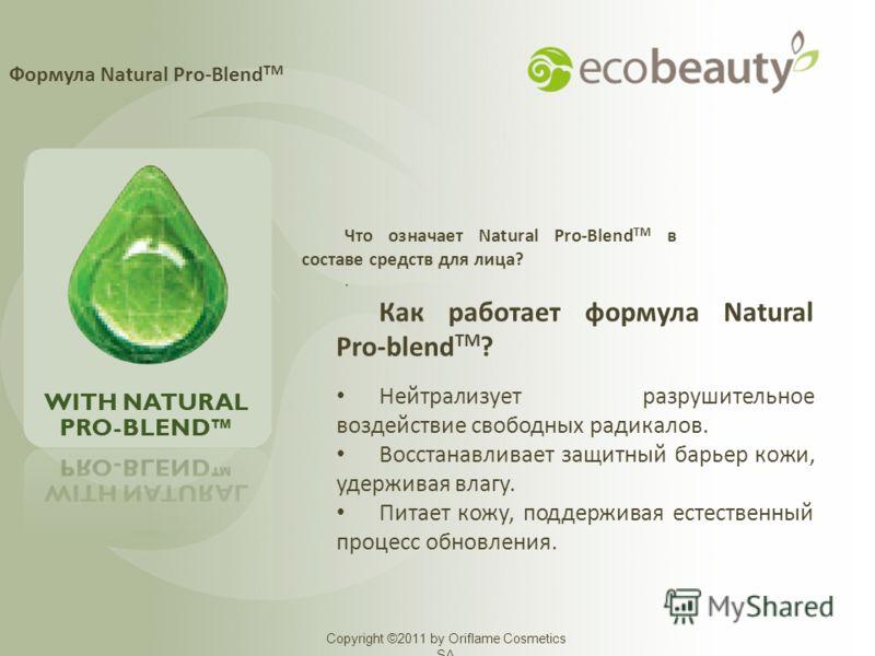 Формула Natural Pro-Blend TM Copyright ©2011 by Oriflame Cosmetics SA Что означает Natural Pro-Blend TM в составе средств для лица?. Как работает формула Natural Pro-blend TM ? Нейтрализует разрушительное воздействие свободных радикалов. Восстанавлив