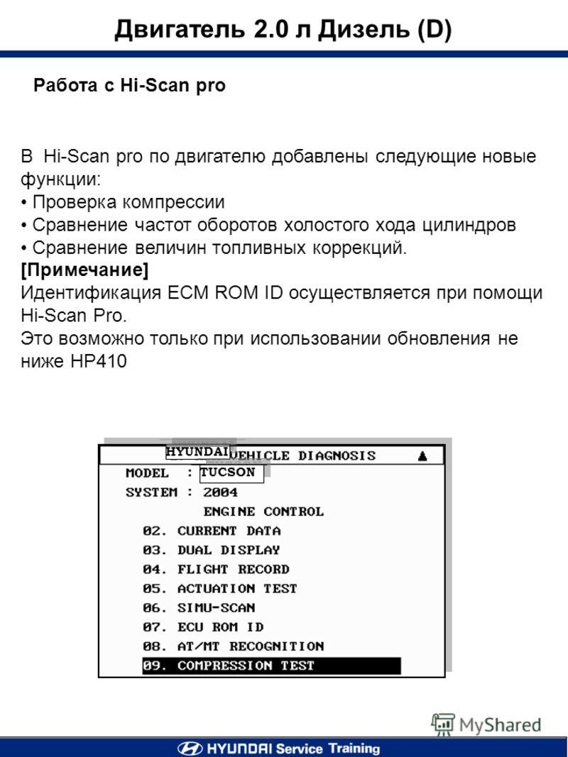 Работа с Hi-Scan pro Двигатель 2.0 л Дизель (D) В Hi-Scan pro по двигателю добавлены следующие новые функции: Проверка компрессии Сравнение частот оборотов холостого хода цилиндров Сравнение величин топливных коррекций. [Примечание] Идентификация ECM