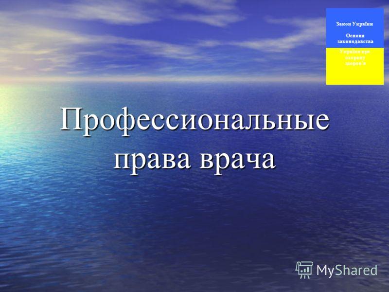 Профессиональные права врача Закон України Основи законодавства України про охорону здоровя