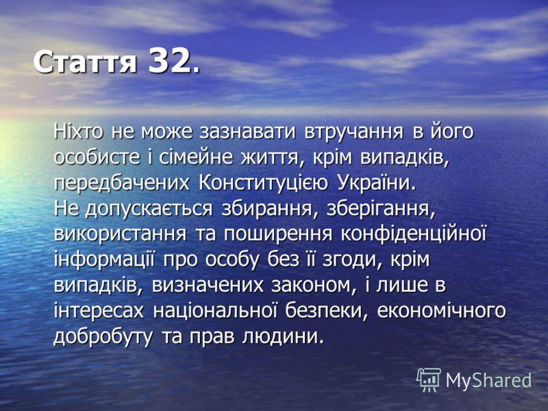 Стаття 32. Ніхто не може зазнавати втручання в його особисте і сімейне життя, крім випадків, передбачених Конституцією України. Не допускається збирання, зберігання, використання та поширення конфіденційної інформації про особу без її згоди, крім вип