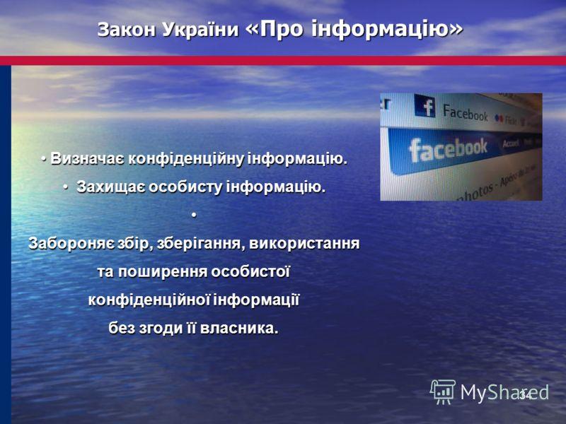 34 Закон України «Про інформацію» Визначає конфіденційну інформацію. Визначає конфіденційну інформацію. Захищає особисту інформацію. Захищає особисту інформацію. Забороняє збір, зберігання, використання та поширення особистої конфіденційної інформаці