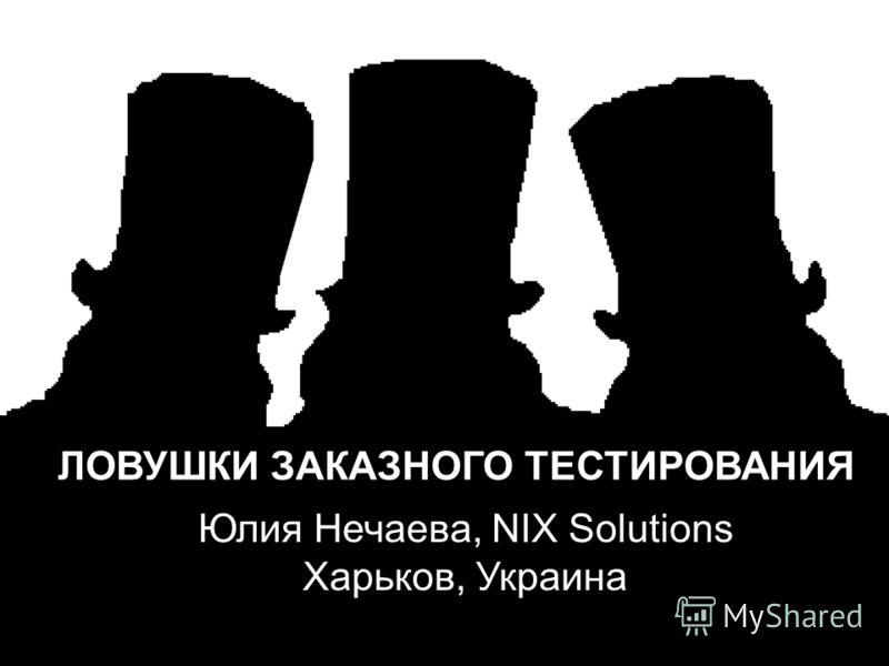 ЛОВУШКИ ЗАКАЗНОГО ТЕСТИРОВАНИЯ Юлия Нечаева, NIX Solutions Харьков, Украина