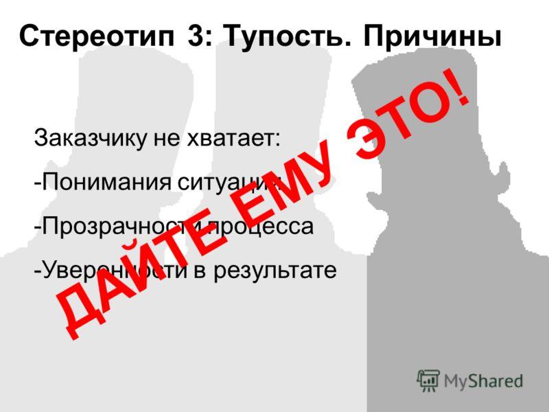 Заказчику не хватает: -Понимания ситуации -Прозрачности процесса -Уверенности в результате Стереотип 3: Тупость. Причины