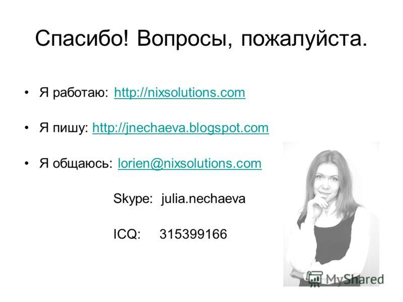 Спасибо! Вопросы, пожалуйста. Я работаю: http://nixsolutions.comhttp://nixsolutions.com Я пишу: http://jnechaeva.blogspot.comhttp://jnechaeva.blogspot.com Я общаюсь: lorien@nixsolutions.comlorien@nixsolutions.com Skype: julia.nechaeva ICQ: 315399166