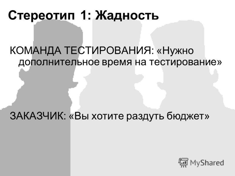 Стереотип 1: Жадность КОМАНДА ТЕСТИРОВАНИЯ: «Нужно дополнительное время на тестирование» ЗАКАЗЧИК: «Вы хотите раздуть бюджет»