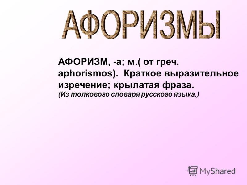 АФОРИЗМ, -а; м.( от греч. aphorismos). Краткое выразительное изречение; крылатая фраза. (Из толкового словаря русского языка.)