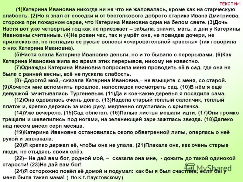 (1)Катерина Ивановна никогда ни на что не жаловалась, кроме как на старческую слабость. (2)Но я знал от соседки и от бестолкового доброго старика Ивана Дмитриева, сторожа при пожарном сарае, что Катерина Ивановна одна на белом свете. (3)Дочь Настя во