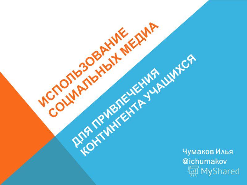 ИСПОЛЬЗОВАНИЕ СОЦИАЛЬНЫХ МЕДИА ДЛЯ ПРИВЛЕЧЕНИЯ КОНТИНГЕНТА УЧАЩИХСЯ Чумаков Илья @ichumakov